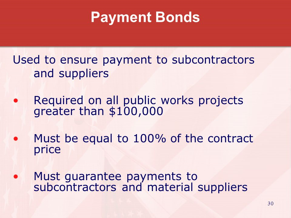 30 Payment Bonds Used to ensure payment to subcontractors and suppliers Required on all public works projects greater than $100,000 Must be equal to 100% of the contract price Must guarantee payments to subcontractors and material suppliers