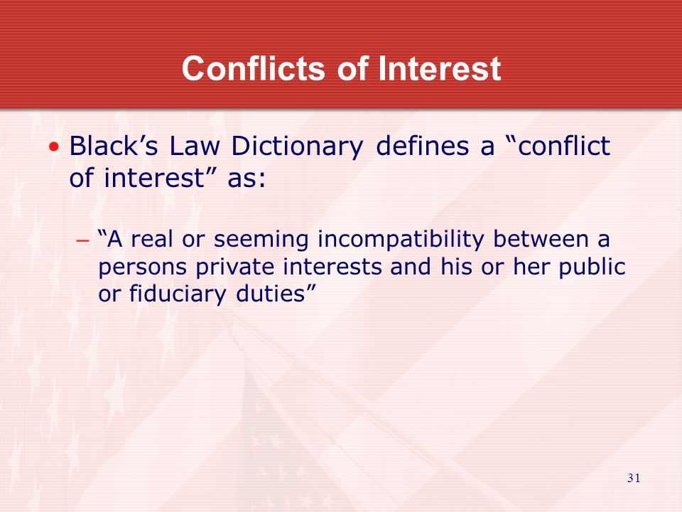 31 Conflicts of Interest Black's Law Dictionary defines a conflict of interest as: – A real or seeming incompatibility between a persons private interests and his or her public or fiduciary duties