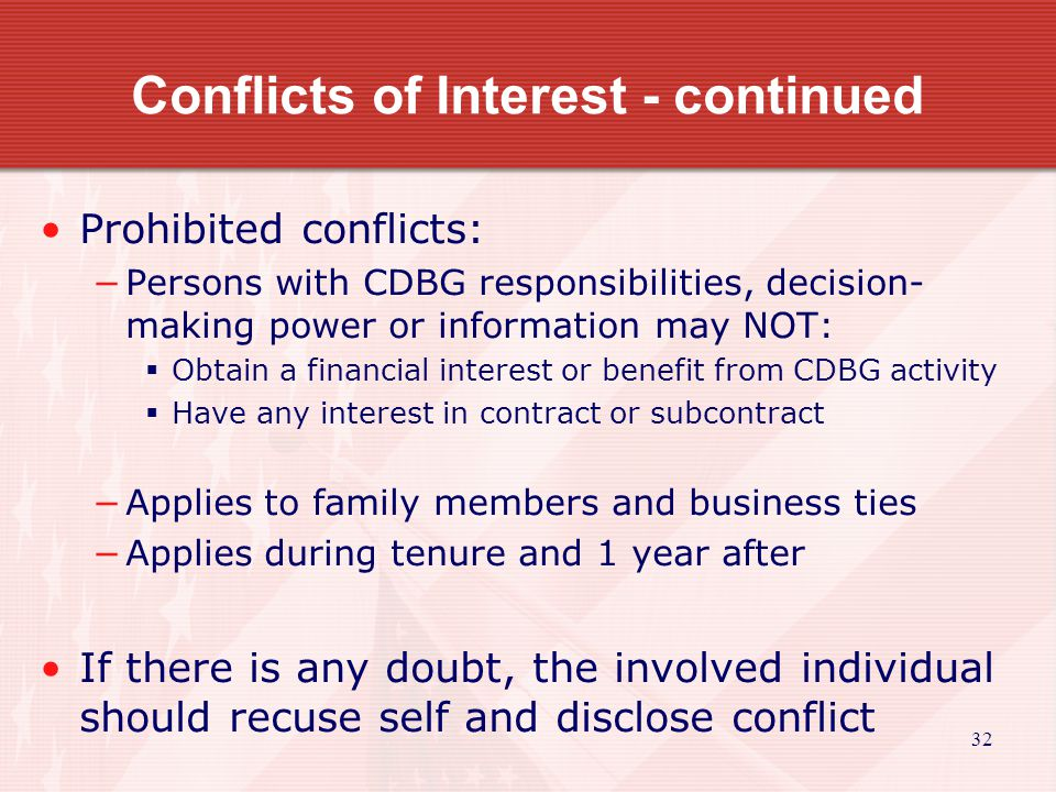 32 Conflicts of Interest - continued Prohibited conflicts: −Persons with CDBG responsibilities, decision- making power or information may NOT:  Obtain a financial interest or benefit from CDBG activity  Have any interest in contract or subcontract −Applies to family members and business ties −Applies during tenure and 1 year after If there is any doubt, the involved individual should recuse self and disclose conflict