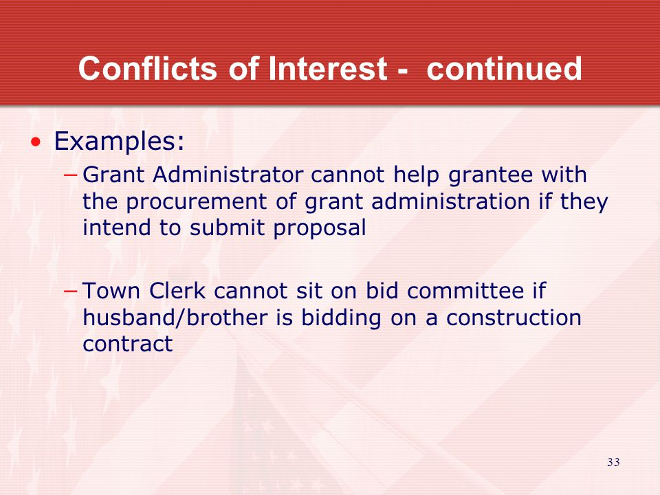 33 Conflicts of Interest - continued Examples: −Grant Administrator cannot help grantee with the procurement of grant administration if they intend to submit proposal −Town Clerk cannot sit on bid committee if husband/brother is bidding on a construction contract