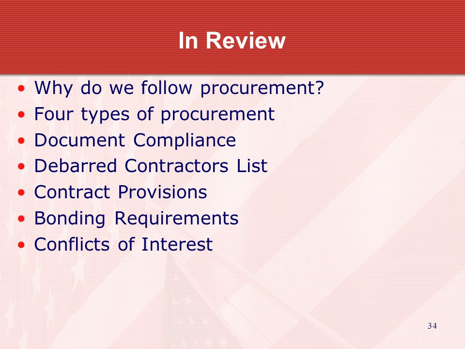 34 In Review Why do we follow procurement? Four types of procurement Document Compliance Debarred Contractors List Contract Provisions Bonding Require