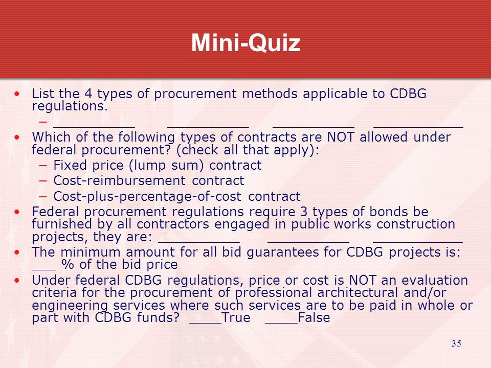35 Mini-Quiz List the 4 types of procurement methods applicable to CDBG regulations.