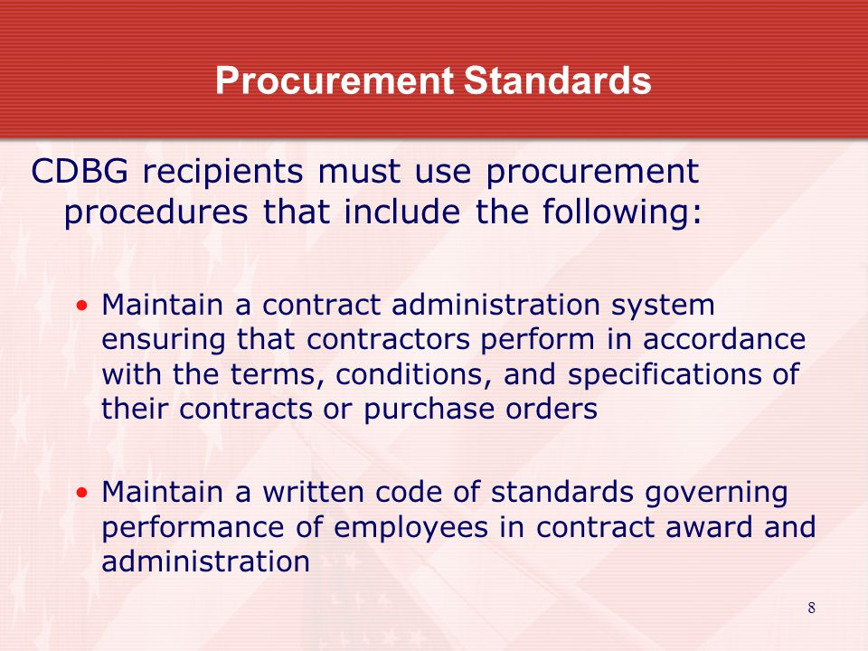 8 Procurement Standards CDBG recipients must use procurement procedures that include the following: Maintain a contract administration system ensuring that contractors perform in accordance with the terms, conditions, and specifications of their contracts or purchase orders Maintain a written code of standards governing performance of employees in contract award and administration