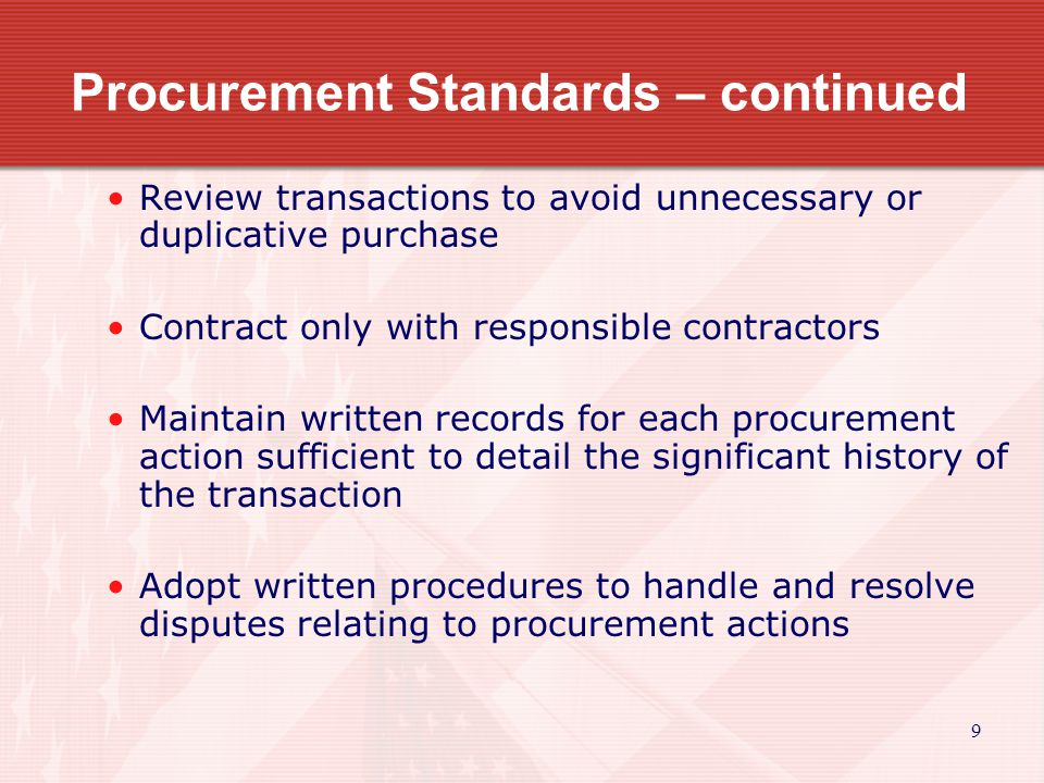 9 Procurement Standards – continued Review transactions to avoid unnecessary or duplicative purchase Contract only with responsible contractors Mainta