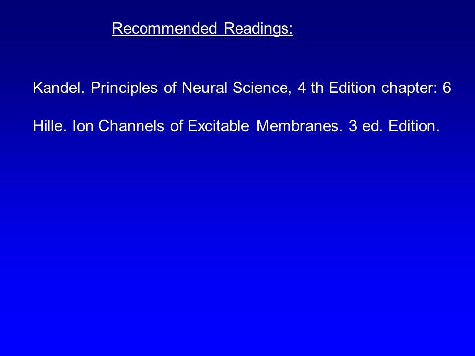 Recommended Readings: Kandel. Principles of Neural Science, 4 th Edition chapter: 6 Hille. Ion Channels of Excitable Membranes. 3 ed. Edition.
