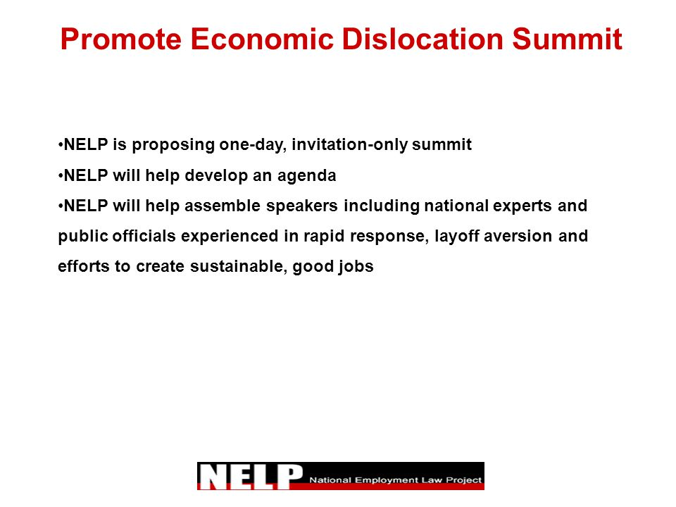 Promote Economic Dislocation Summit NELP is proposing one-day, invitation-only summit NELP will help develop an agenda NELP will help assemble speakers including national experts and public officials experienced in rapid response, layoff aversion and efforts to create sustainable, good jobs