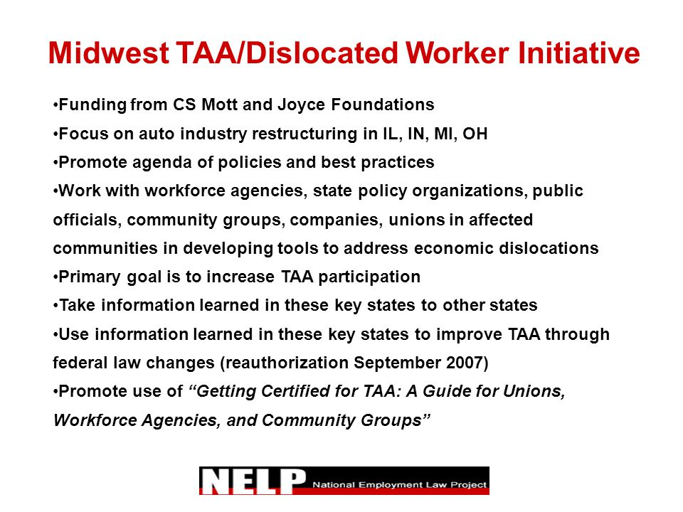 Midwest TAA/Dislocated Worker Initiative Funding from CS Mott and Joyce Foundations Focus on auto industry restructuring in IL, IN, MI, OH Promote agenda of policies and best practices Work with workforce agencies, state policy organizations, public officials, community groups, companies, unions in affected communities in developing tools to address economic dislocations Primary goal is to increase TAA participation Take information learned in these key states to other states Use information learned in these key states to improve TAA through federal law changes (reauthorization September 2007) Promote use of Getting Certified for TAA: A Guide for Unions, Workforce Agencies, and Community Groups