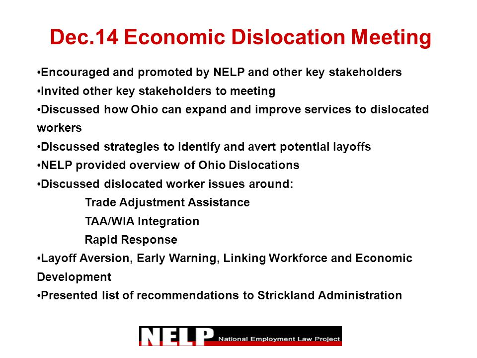 Dec.14 Economic Dislocation Meeting Encouraged and promoted by NELP and other key stakeholders Invited other key stakeholders to meeting Discussed how Ohio can expand and improve services to dislocated workers Discussed strategies to identify and avert potential layoffs NELP provided overview of Ohio Dislocations Discussed dislocated worker issues around: Trade Adjustment Assistance TAA/WIA Integration Rapid Response Layoff Aversion, Early Warning, Linking Workforce and Economic Development Presented list of recommendations to Strickland Administration