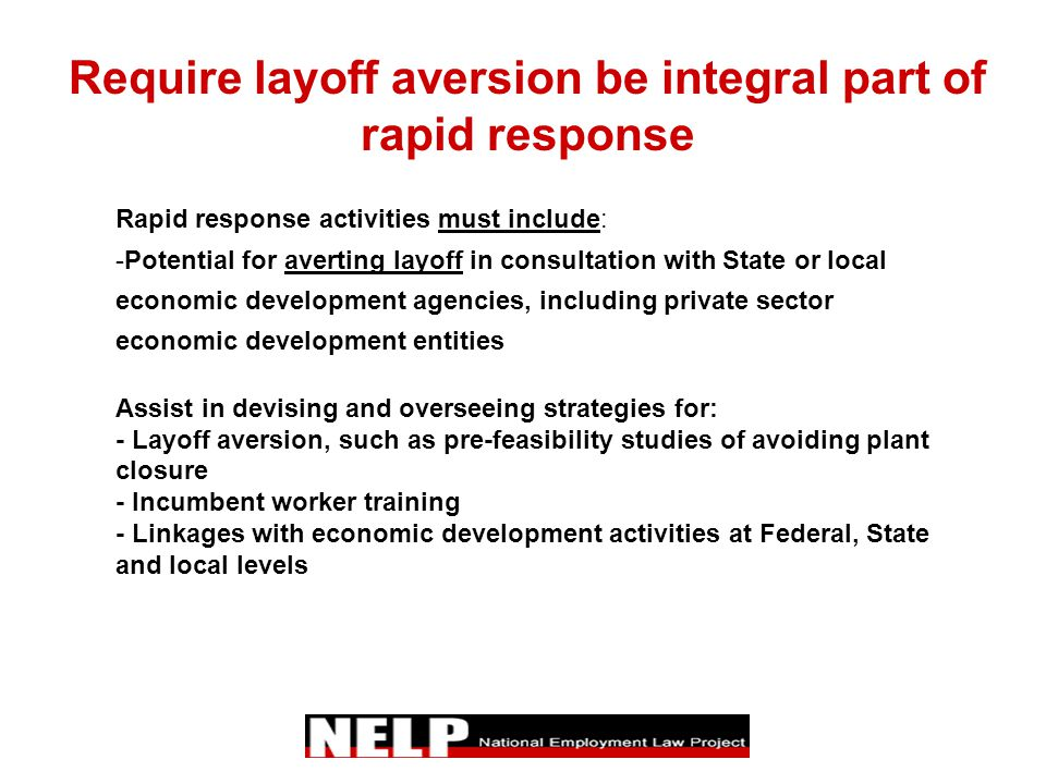Require layoff aversion be integral part of rapid response Rapid response activities must include: -Potential for averting layoff in consultation with State or local economic development agencies, including private sector economic development entities Assist in devising and overseeing strategies for: - Layoff aversion, such as pre-feasibility studies of avoiding plant closure - Incumbent worker training - Linkages with economic development activities at Federal, State and local levels