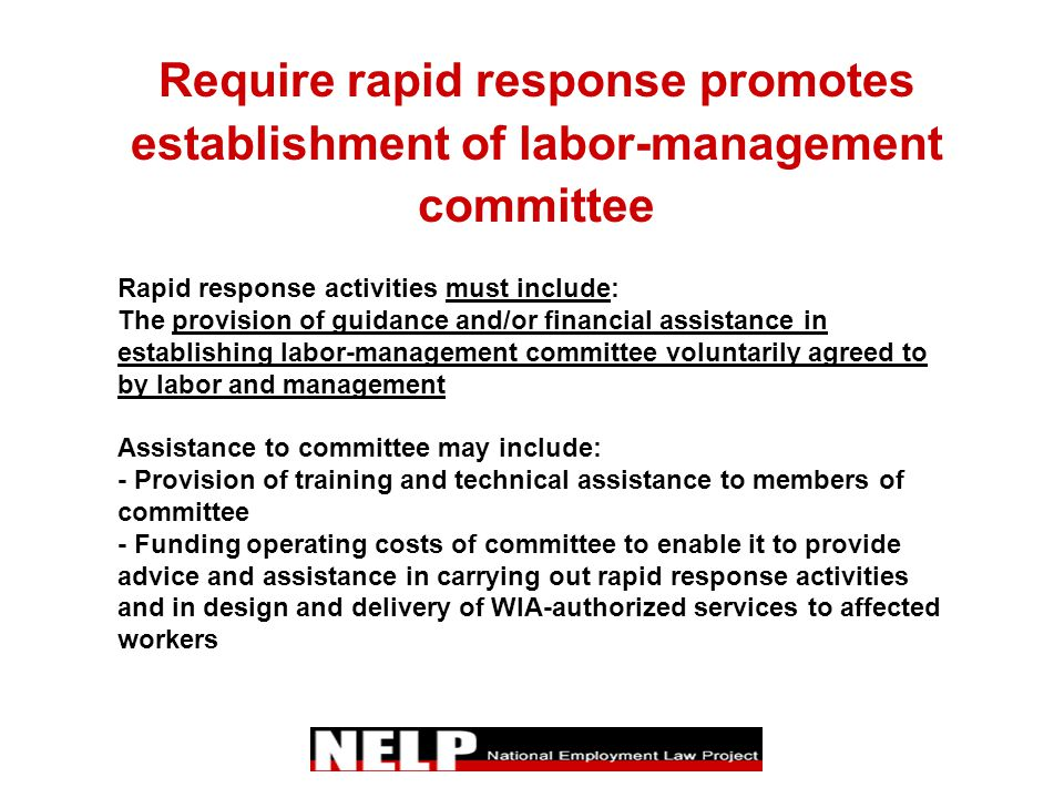 Require rapid response promotes establishment of labor-management committee Rapid response activities must include: The provision of guidance and/or financial assistance in establishing labor-management committee voluntarily agreed to by labor and management Assistance to committee may include: - Provision of training and technical assistance to members of committee - Funding operating costs of committee to enable it to provide advice and assistance in carrying out rapid response activities and in design and delivery of WIA-authorized services to affected workers