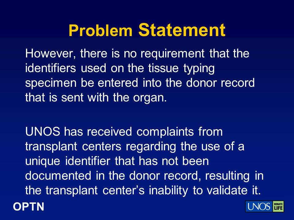 OPTN Problem Statement However, there is no requirement that the identifiers used on the tissue typing specimen be entered into the donor record that is sent with the organ.