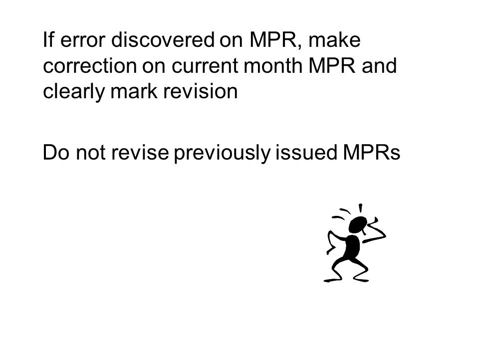 If error discovered on MPR, make correction on current month MPR and clearly mark revision Do not revise previously issued MPRs