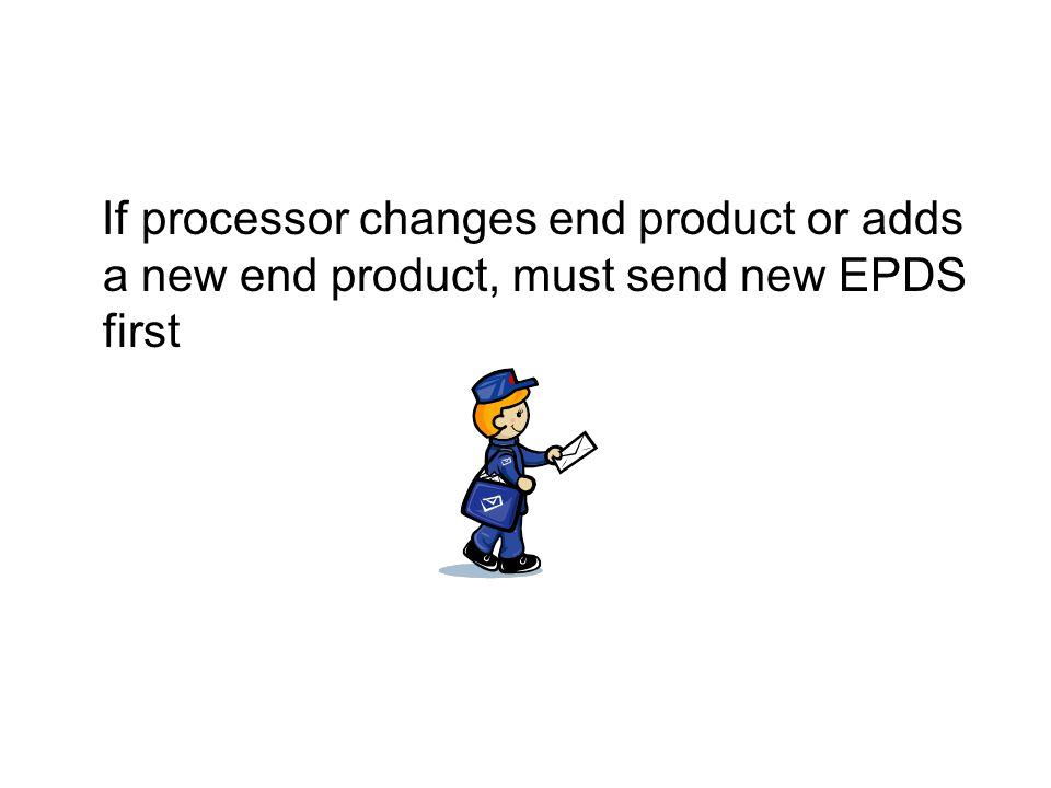 If processor changes end product or adds a new end product, must send new EPDS first