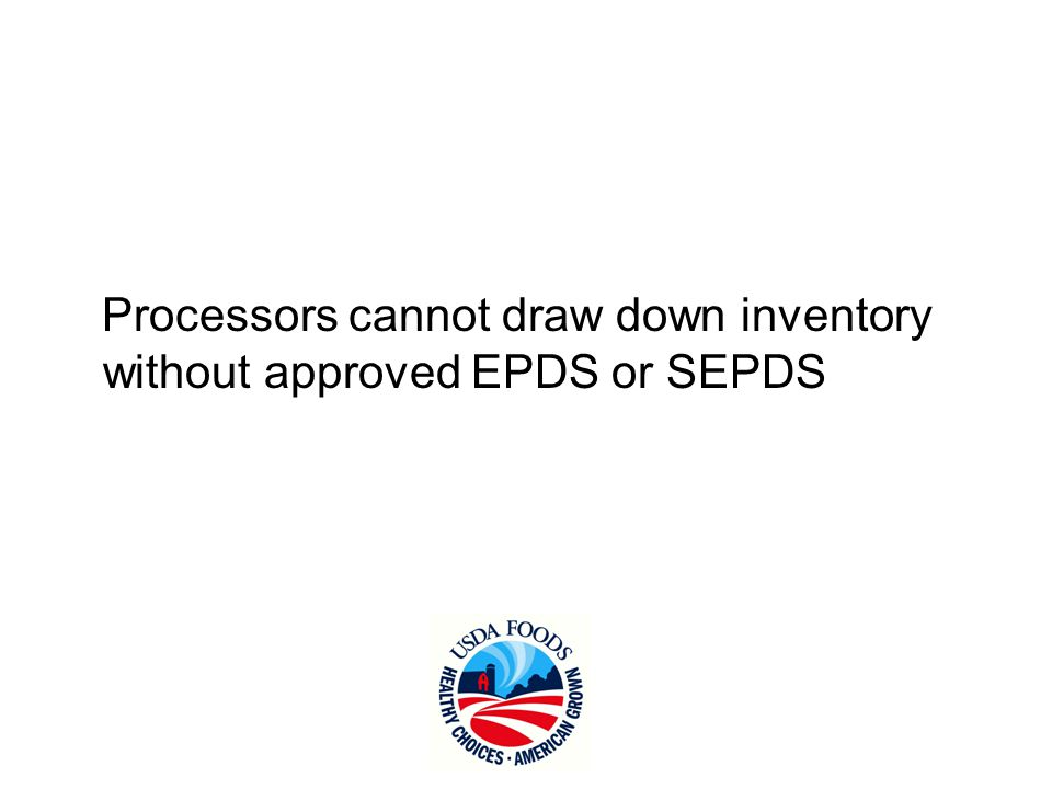 Processors cannot draw down inventory without approved EPDS or SEPDS