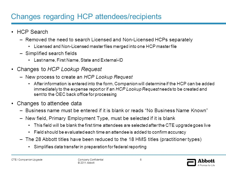 Changes regarding HCP attendees/recipients HCP Search –Removed the need to search Licensed and Non-Licensed HCPs separately Licensed and Non-Licensed master files merged into one HCP master file –Simplified search fields Last name, First Name, State and External-ID Changes to HCP Lookup Request –New process to create an HCP Lookup Request After information is entered into the form, Companion will determine if the HCP can be added immediately to the expense report or if an HCP Lookup Request needs to be created and sent to the OEC back office for processing Changes to attendee data –Business name must be entered if it is blank or reads No Business Name Known –New field, Primary Employment Type, must be selected if it is blank This field will be blank the first time attendees are selected after the CTE upgrade goes live Field should be evaluated each time an attendee is added to confirm accuracy –The 28 Abbott titles have been reduced to the 18 HMS titles (practitioner types) Simplifies data transfer in preparation for federal reporting CTE / Companion Upgrade6Company Confidential © 2011 Abbott