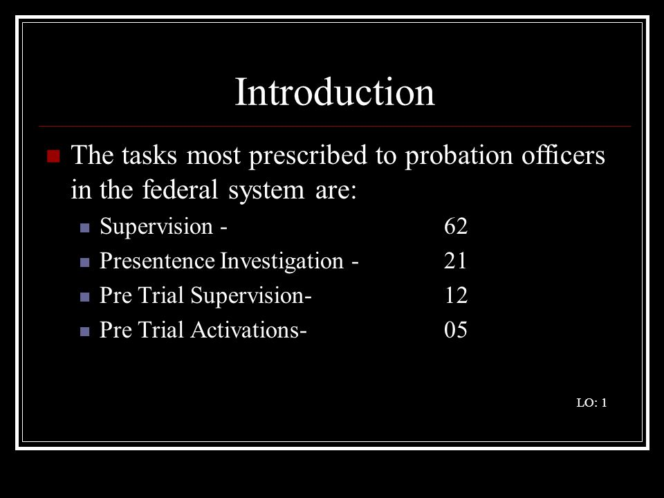 Introduction The tasks most prescribed to probation officers in the federal system are: Supervision -62 Presentence Investigation -21 Pre Trial Supervision-12 Pre Trial Activations-05 LO: 1