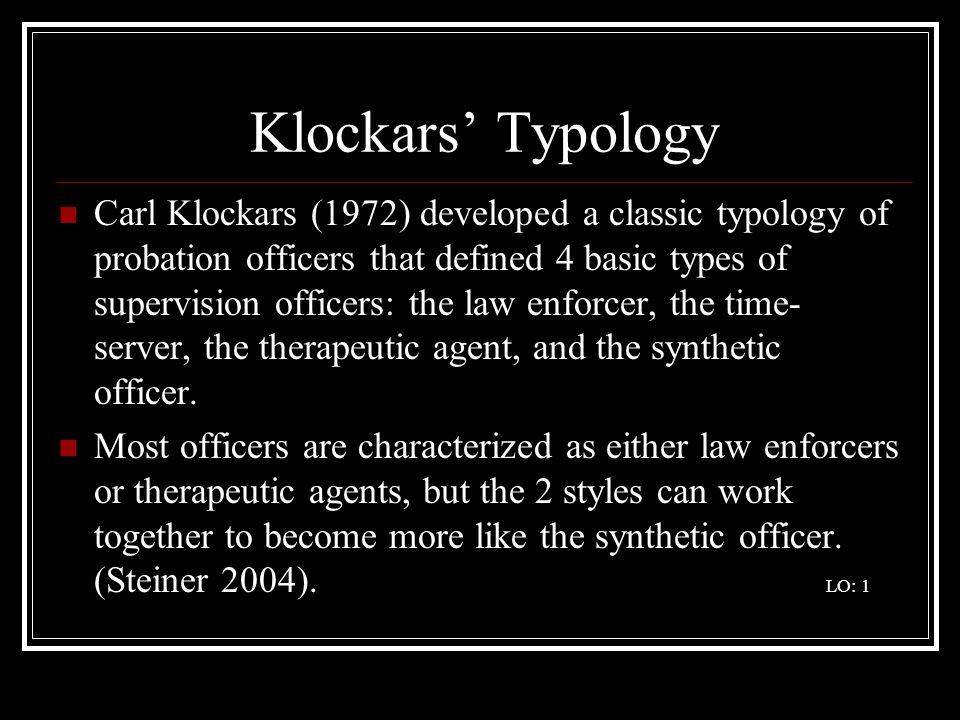 Klockars' Typology Carl Klockars (1972) developed a classic typology of probation officers that defined 4 basic types of supervision officers: the law enforcer, the time- server, the therapeutic agent, and the synthetic officer.