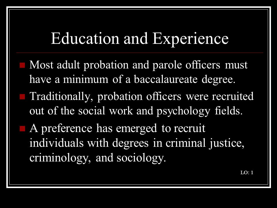 Education and Experience Most adult probation and parole officers must have a minimum of a baccalaureate degree.