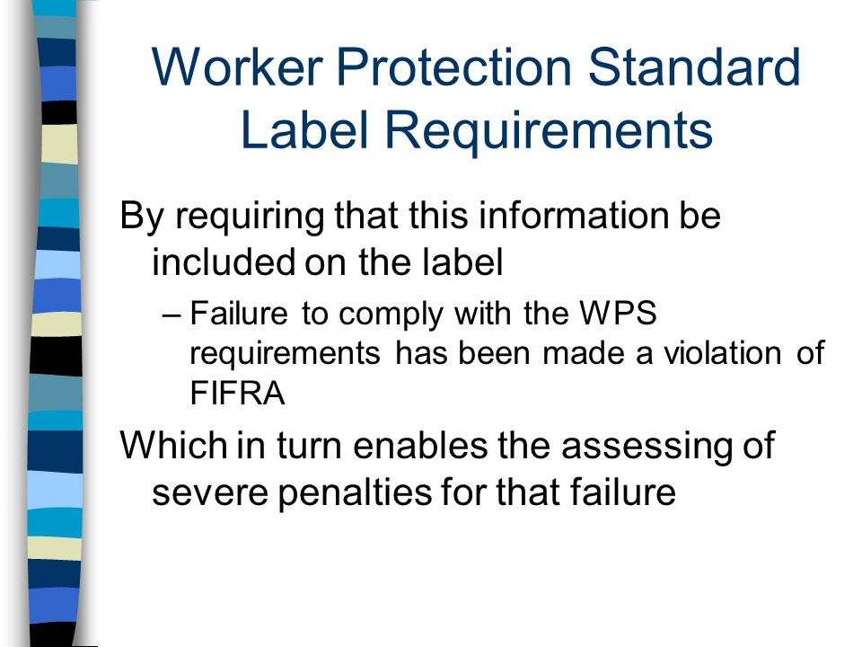 Worker Protection Standard Label Requirements By requiring that this information be included on the label –Failure to comply with the WPS requirements has been made a violation of FIFRA Which in turn enables the assessing of severe penalties for that failure