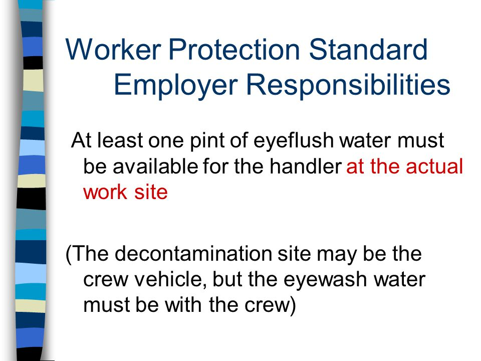 Worker Protection Standard Employer Responsibilities At least one pint of eyeflush water must be available for the handler at the actual work site (The decontamination site may be the crew vehicle, but the eyewash water must be with the crew)