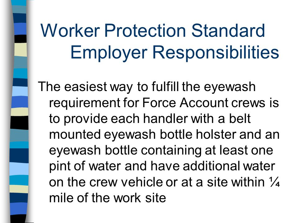 Worker Protection Standard Employer Responsibilities The easiest way to fulfill the eyewash requirement for Force Account crews is to provide each handler with a belt mounted eyewash bottle holster and an eyewash bottle containing at least one pint of water and have additional water on the crew vehicle or at a site within ¼ mile of the work site
