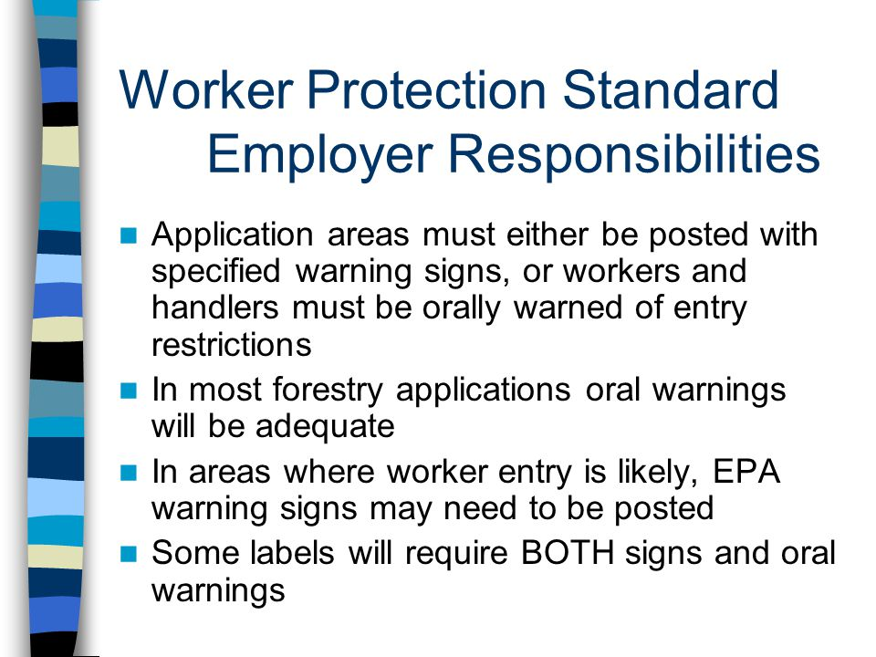 Worker Protection Standard Employer Responsibilities Application areas must either be posted with specified warning signs, or workers and handlers must be orally warned of entry restrictions In most forestry applications oral warnings will be adequate In areas where worker entry is likely, EPA warning signs may need to be posted Some labels will require BOTH signs and oral warnings