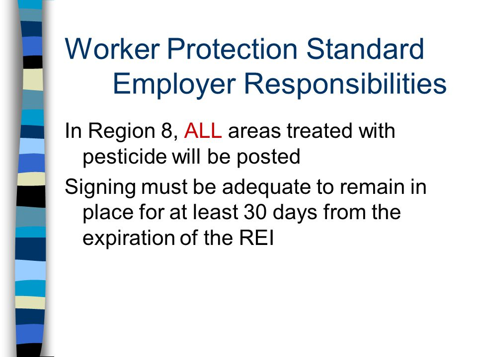 Worker Protection Standard Employer Responsibilities In Region 8, ALL areas treated with pesticide will be posted Signing must be adequate to remain in place for at least 30 days from the expiration of the REI
