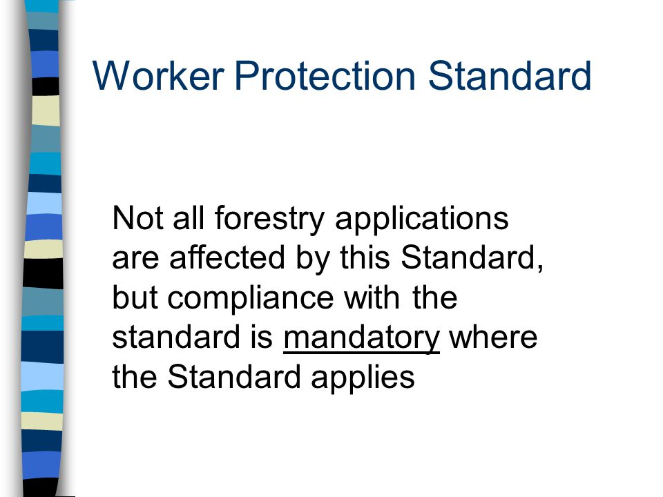 Worker Protection Standard Not all forestry applications are affected by this Standard, but compliance with the standard is mandatory where the Standard applies