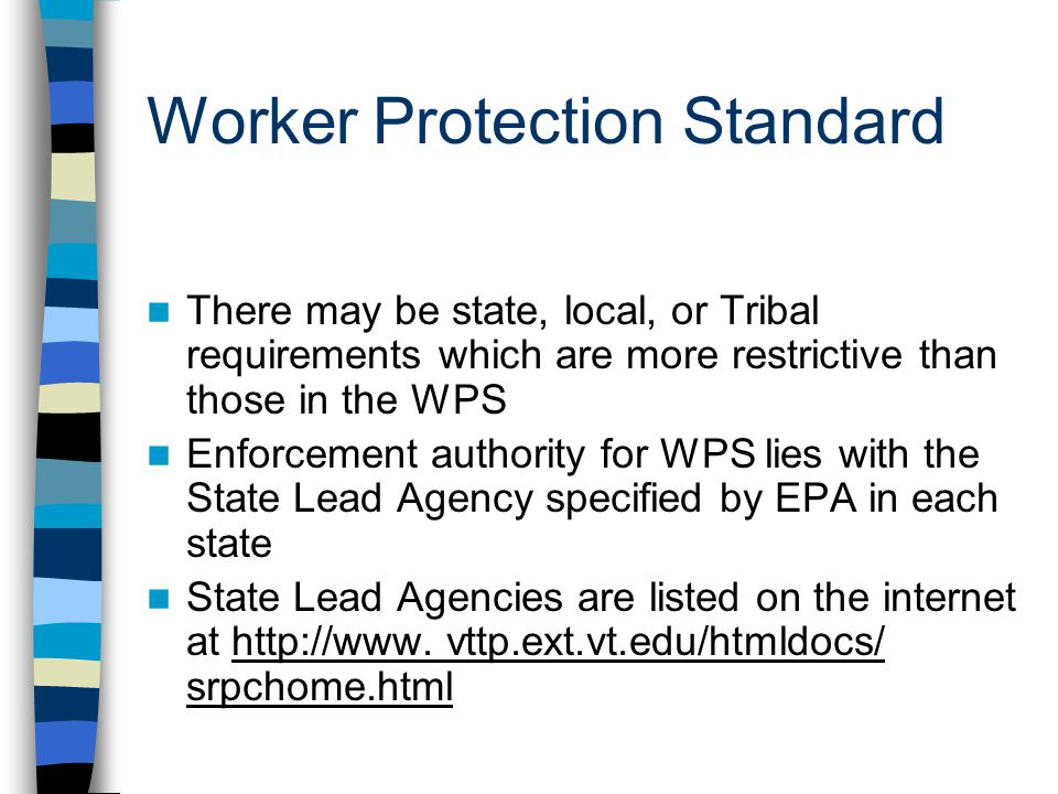 Worker Protection Standard There may be state, local, or Tribal requirements which are more restrictive than those in the WPS Enforcement authority for WPS lies with the State Lead Agency specified by EPA in each state State Lead Agencies are listed on the internet at http://www.