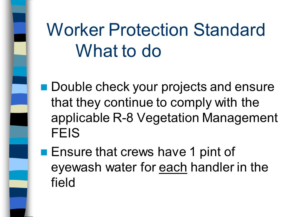 Worker Protection Standard What to do Double check your projects and ensure that they continue to comply with the applicable R-8 Vegetation Management FEIS Ensure that crews have 1 pint of eyewash water for each handler in the field