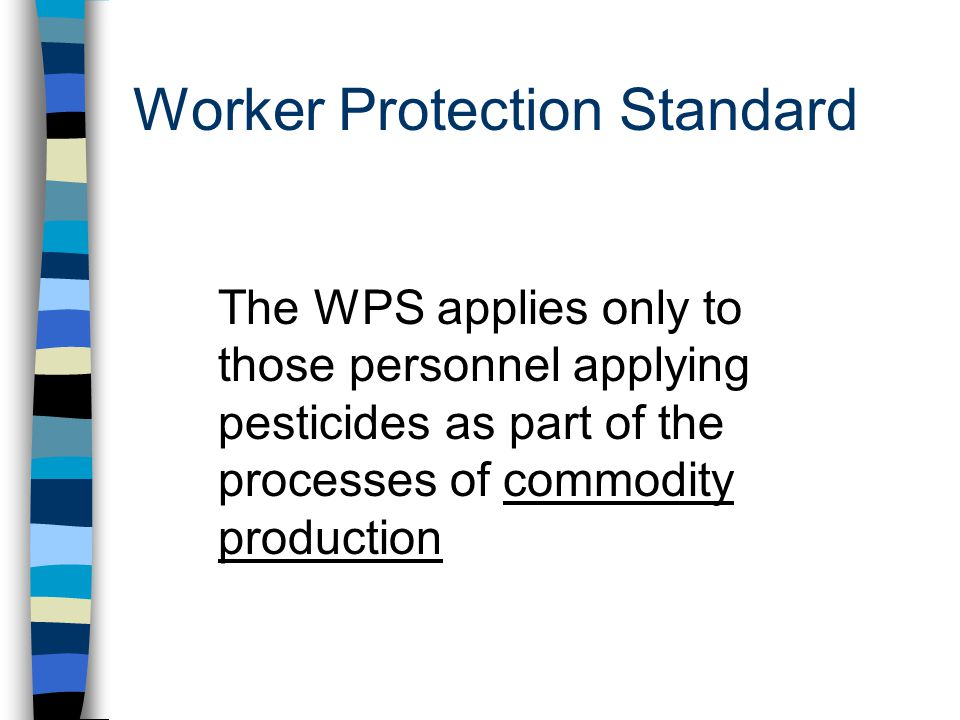 Worker Protection Standard The WPS applies only to those personnel applying pesticides as part of the processes of commodity production