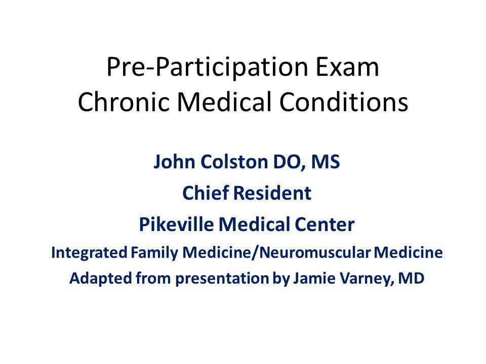 Pre-Participation Exam Chronic Medical Conditions John Colston DO, MS Chief Resident Pikeville Medical Center Integrated Family Medicine/Neuromuscular Medicine Adapted from presentation by Jamie Varney, MD