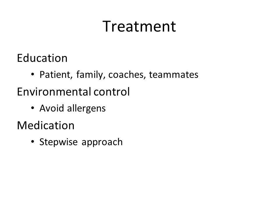 Treatment Education Patient, family, coaches, teammates Environmental control Avoid allergens Medication Stepwise approach