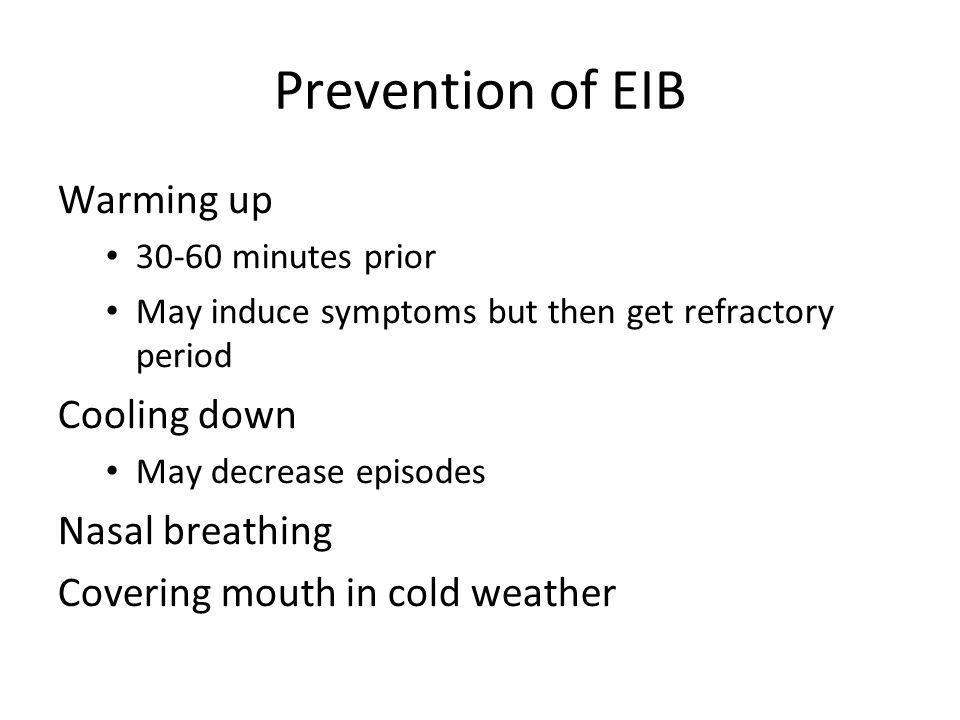 Prevention of EIB Warming up 30-60 minutes prior May induce symptoms but then get refractory period Cooling down May decrease episodes Nasal breathing Covering mouth in cold weather