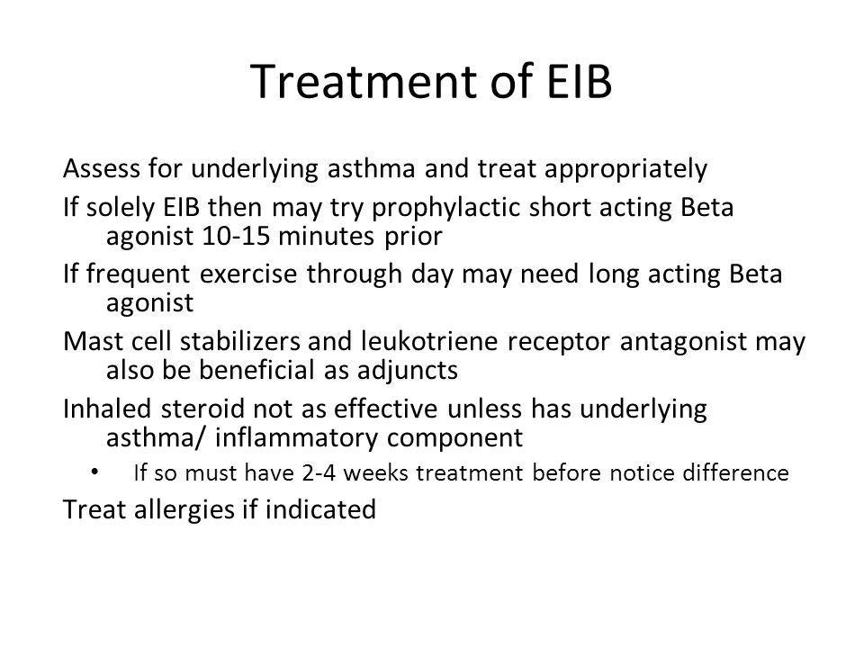 Treatment of EIB Assess for underlying asthma and treat appropriately If solely EIB then may try prophylactic short acting Beta agonist 10-15 minutes prior If frequent exercise through day may need long acting Beta agonist Mast cell stabilizers and leukotriene receptor antagonist may also be beneficial as adjuncts Inhaled steroid not as effective unless has underlying asthma/ inflammatory component If so must have 2-4 weeks treatment before notice difference Treat allergies if indicated