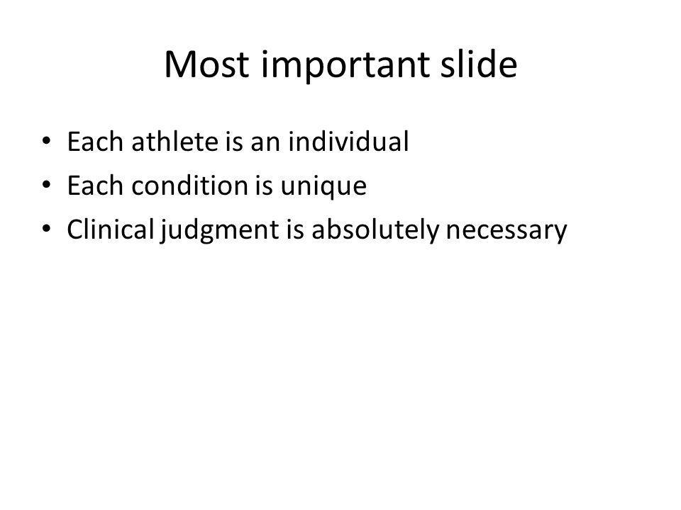 Most important slide Each athlete is an individual Each condition is unique Clinical judgment is absolutely necessary