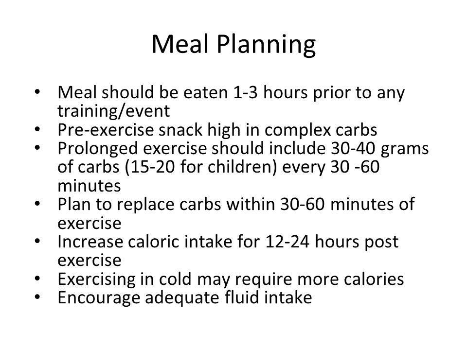Meal Planning Meal should be eaten 1-3 hours prior to any training/event Pre-exercise snack high in complex carbs Prolonged exercise should include 30-40 grams of carbs (15-20 for children) every 30 -60 minutes Plan to replace carbs within 30-60 minutes of exercise Increase caloric intake for 12-24 hours post exercise Exercising in cold may require more calories Encourage adequate fluid intake