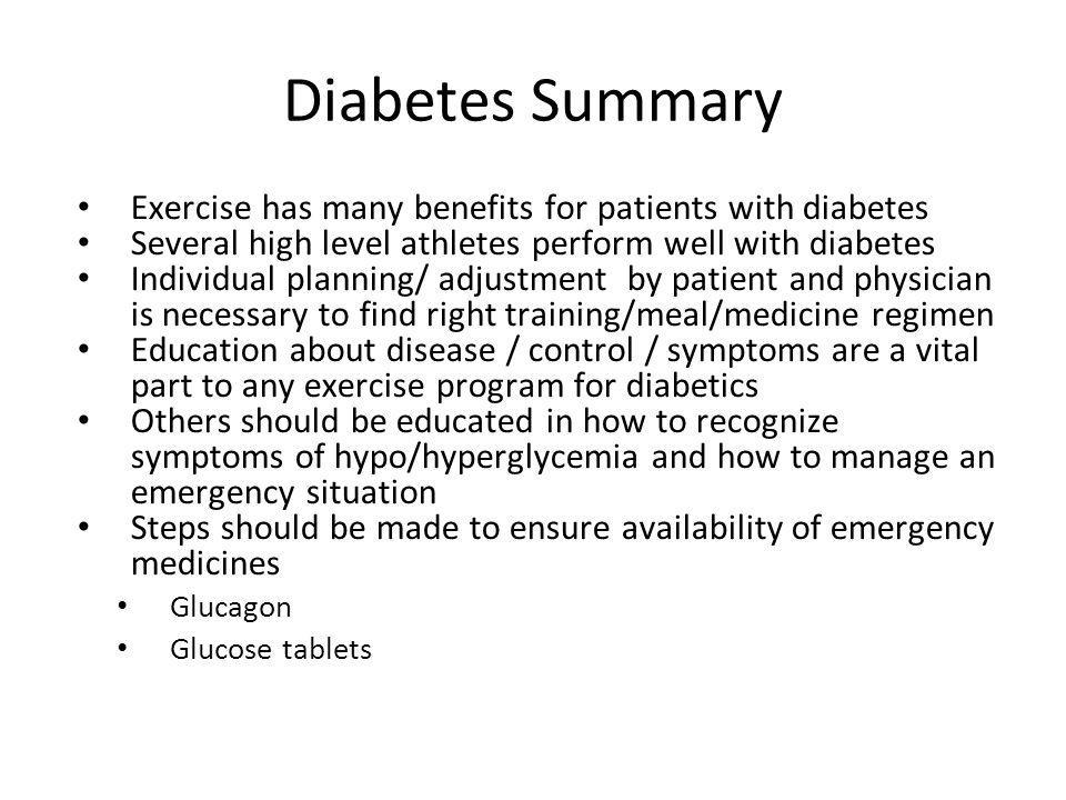 Diabetes Summary Exercise has many benefits for patients with diabetes Several high level athletes perform well with diabetes Individual planning/ adjustment by patient and physician is necessary to find right training/meal/medicine regimen Education about disease / control / symptoms are a vital part to any exercise program for diabetics Others should be educated in how to recognize symptoms of hypo/hyperglycemia and how to manage an emergency situation Steps should be made to ensure availability of emergency medicines Glucagon Glucose tablets
