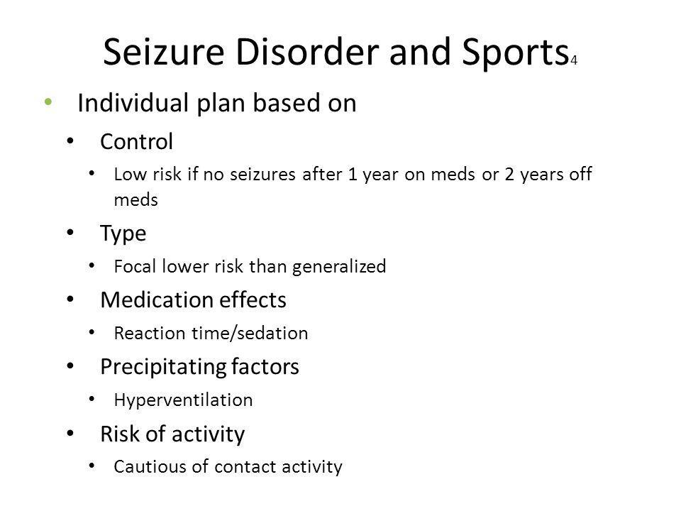 Seizure Disorder and Sports 4 Individual plan based on Control Low risk if no seizures after 1 year on meds or 2 years off meds Type Focal lower risk than generalized Medication effects Reaction time/sedation Precipitating factors Hyperventilation Risk of activity Cautious of contact activity