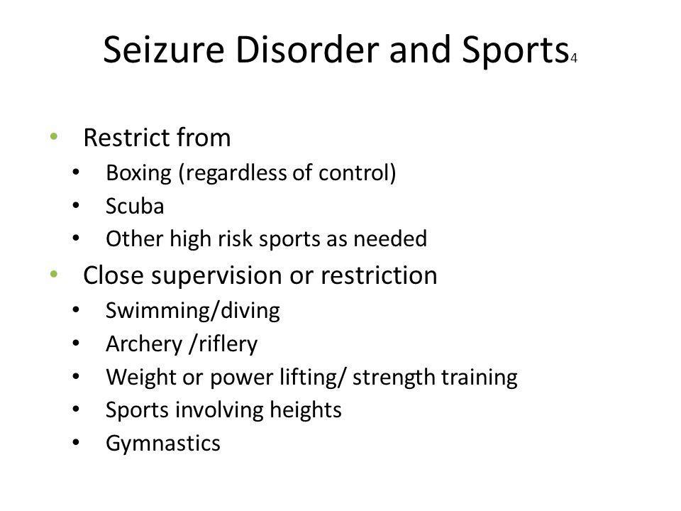 Seizure Disorder and Sports 4 Restrict from Boxing (regardless of control) Scuba Other high risk sports as needed Close supervision or restriction Swimming/diving Archery /riflery Weight or power lifting/ strength training Sports involving heights Gymnastics