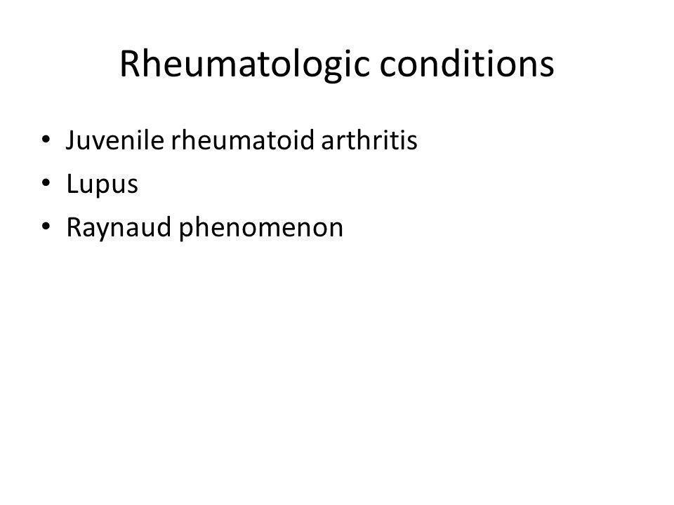 Rheumatologic conditions Juvenile rheumatoid arthritis Lupus Raynaud phenomenon