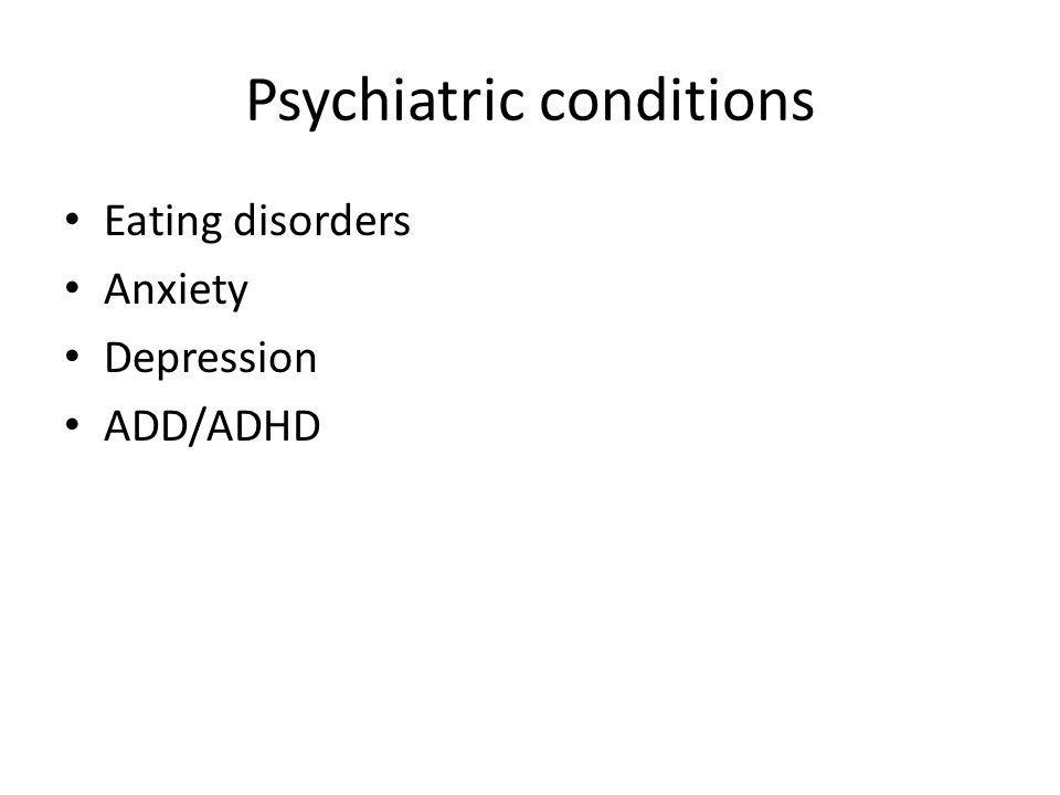 Psychiatric conditions Eating disorders Anxiety Depression ADD/ADHD