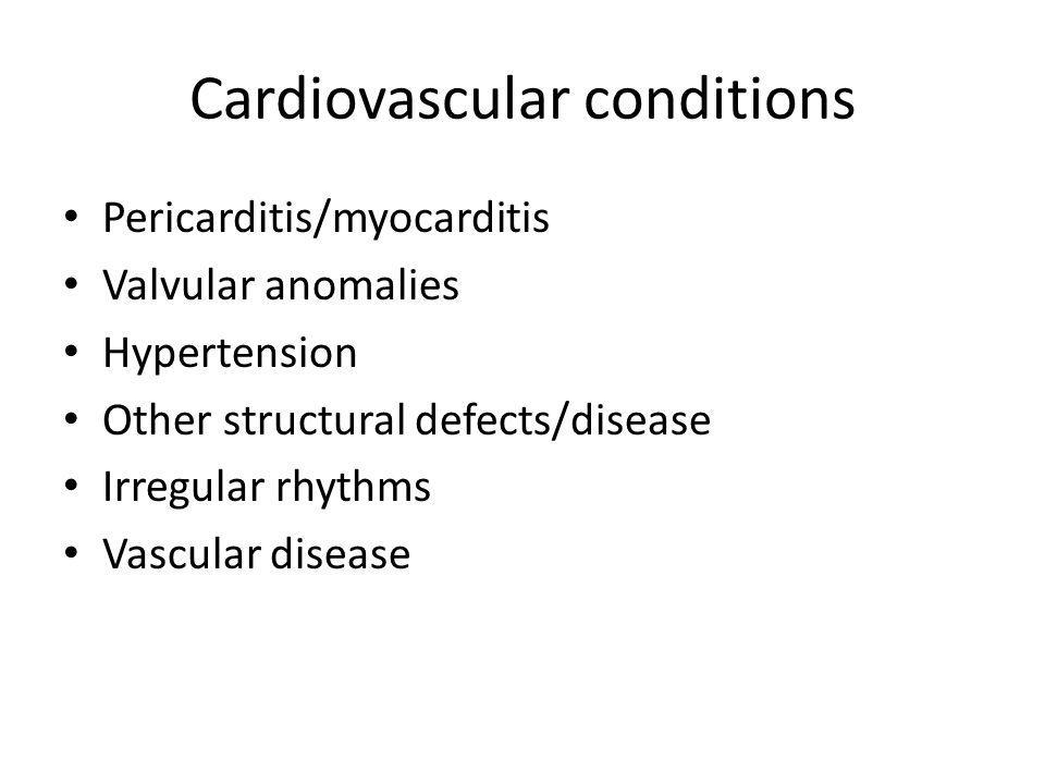 Cardiovascular conditions Pericarditis/myocarditis Valvular anomalies Hypertension Other structural defects/disease Irregular rhythms Vascular disease