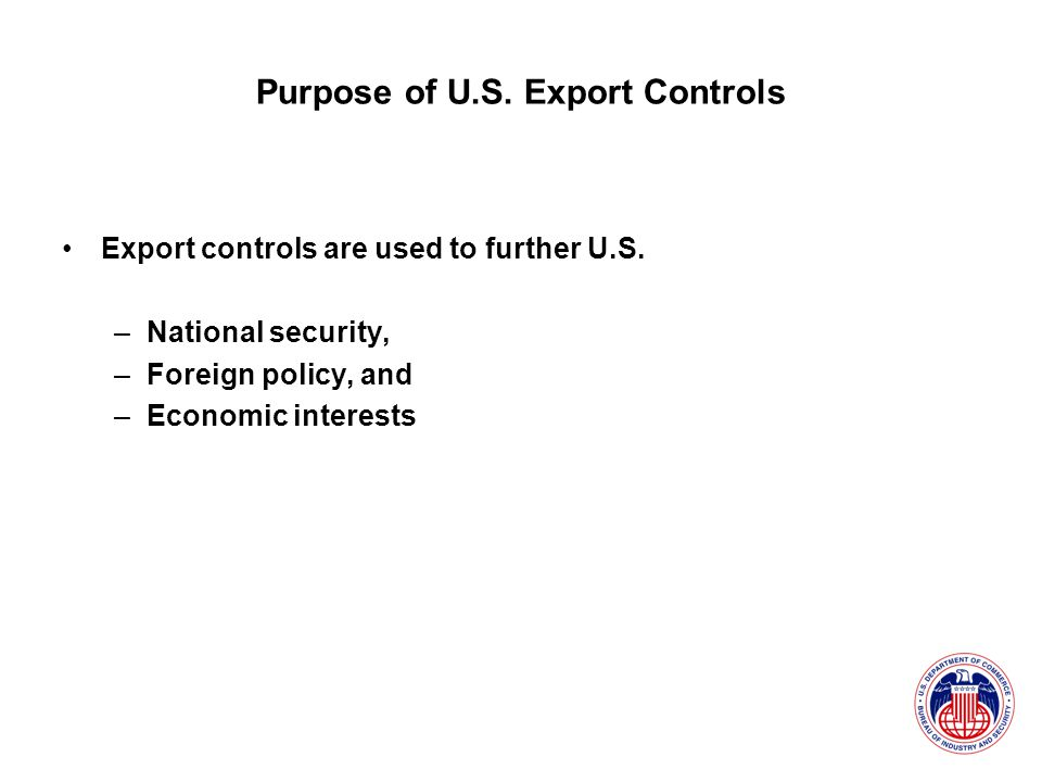 Purpose of U.S. Export Controls Export controls are used to further U.S.