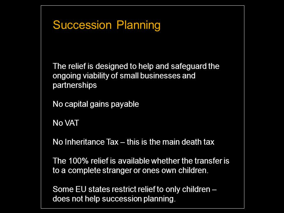 Succession Planning The relief is designed to help and safeguard the ongoing viability of small businesses and partnerships No capital gains payable No VAT No Inheritance Tax – this is the main death tax The 100% relief is available whether the transfer is to a complete stranger or ones own children.