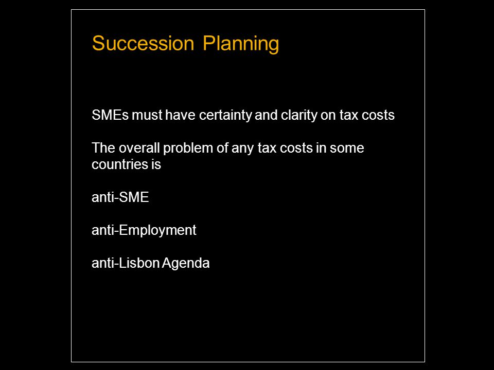 Succession Planning SMEs must have certainty and clarity on tax costs The overall problem of any tax costs in some countries is anti-SME anti-Employment anti-Lisbon Agenda Highlight and overwrite dummy text with your titles and texts.