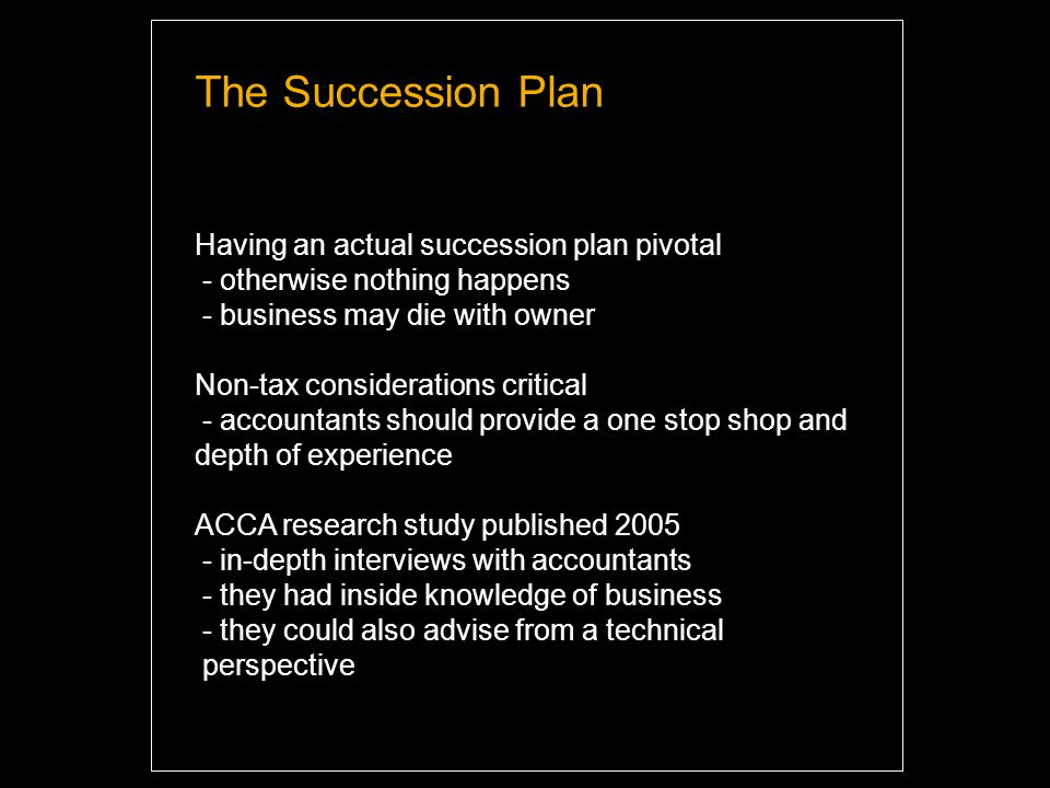The Succession Plan Having an actual succession plan pivotal - otherwise nothing happens - business may die with owner Non-tax considerations critical - accountants should provide a one stop shop and depth of experience ACCA research study published 2005 - in-depth interviews with accountants - they had inside knowledge of business - they could also advise from a technical perspective Highlight and overwrite dummy text with your titles and texts.