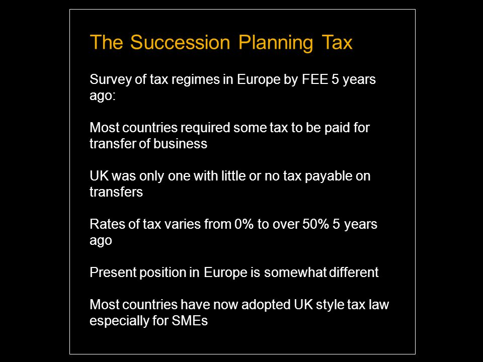 The Succession Planning Tax Survey of tax regimes in Europe by FEE 5 years ago: Most countries required some tax to be paid for transfer of business UK was only one with little or no tax payable on transfers Rates of tax varies from 0% to over 50% 5 years ago Present position in Europe is somewhat different Most countries have now adopted UK style tax law especially for SMEs Highlight and overwrite dummy text with your titles and texts.