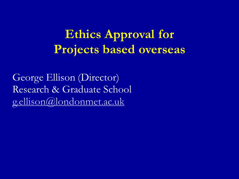 Ethics Approval for Projects based overseas George Ellison (Director) Research & Graduate School g.ellison@londonmet.ac.uk