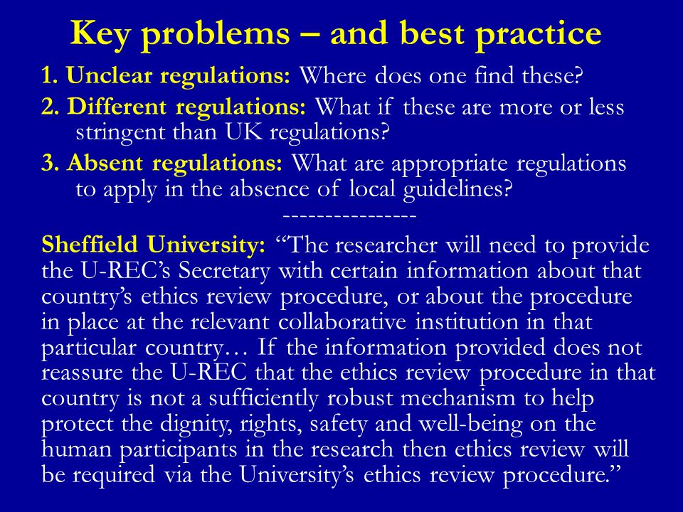 Overseas Ethics Regulations There are essentially three approaches to research ethics regulation outside the United Kingdom: Independent regulations – the country does not recognise the research ethics approval granted by UK- based ethics committees Reciprocal recognition – the country recognises the research ethics approval granted by UK-based research ethics committees 1 as sufficient Absent regulations – the country does not have any clear research ethics approval structures 1 Some countries only recognise ethics approval from select UK research ethics committees and some may require this